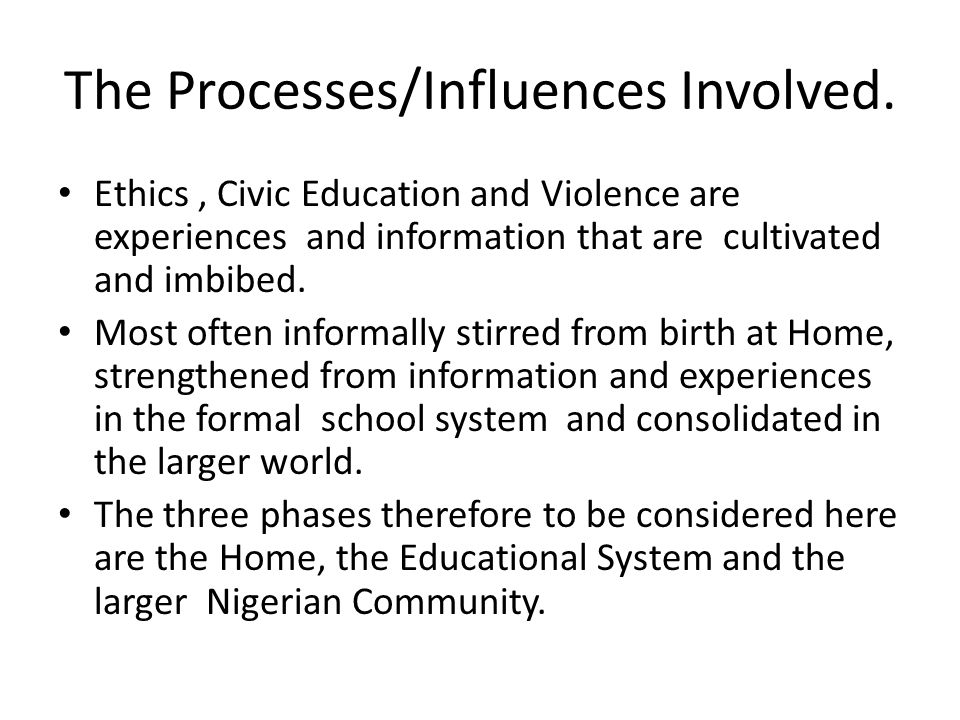 The Processes/Influences Involved. Ethics, Civic Education and Violence are experiences and information that are cultivated and imbibed. Most often in