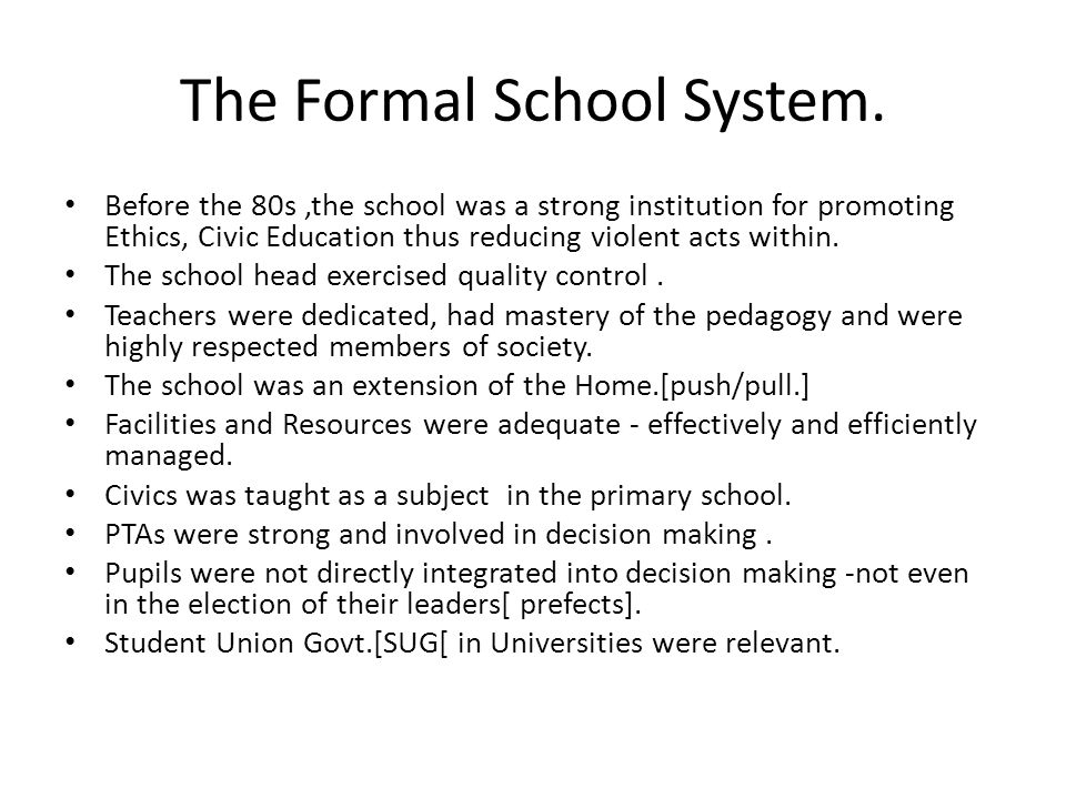 The Formal School System. Before the 80s,the school was a strong institution for promoting Ethics, Civic Education thus reducing violent acts within.
