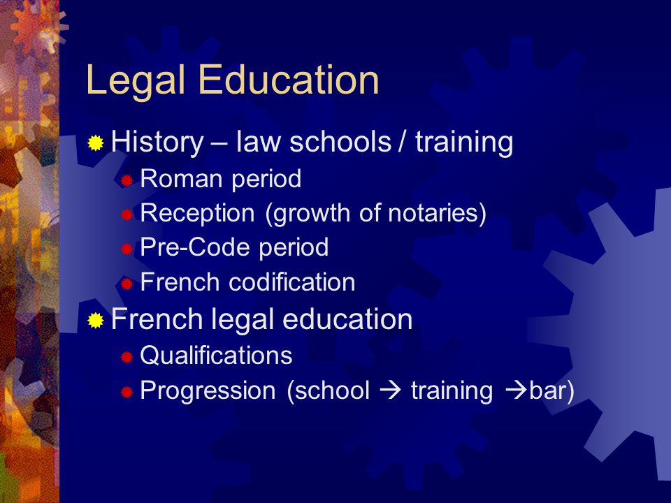 Legal Education History – law schools / training Roman period Reception (growth of notaries) Pre-Code period French codification French legal education Qualifications Progression (school training bar)