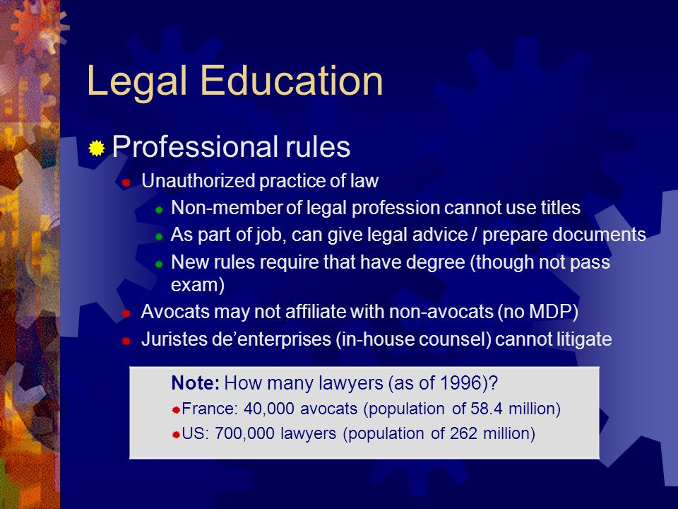 Legal Education Professional rules Unauthorized practice of law Non-member of legal profession cannot use titles As part of job, can give legal advice / prepare documents New rules require that have degree (though not pass exam) Avocats may not affiliate with non-avocats (no MDP) Juristes deenterprises (in-house counsel) cannot litigate Note: How many lawyers (as of 1996).