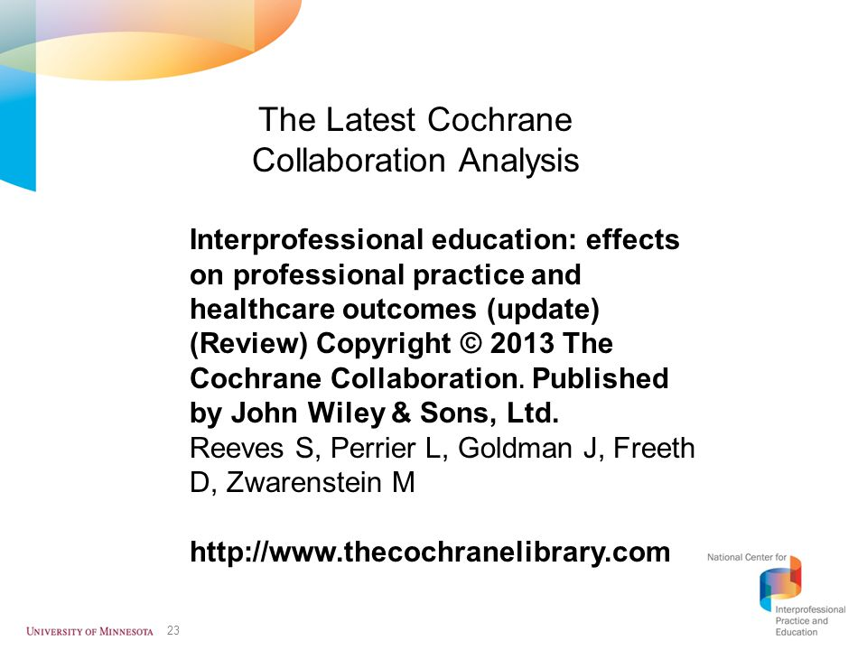 23 Interprofessional education: effects on professional practice and healthcare outcomes (update) (Review) Copyright © 2013 The Cochrane Collaboration