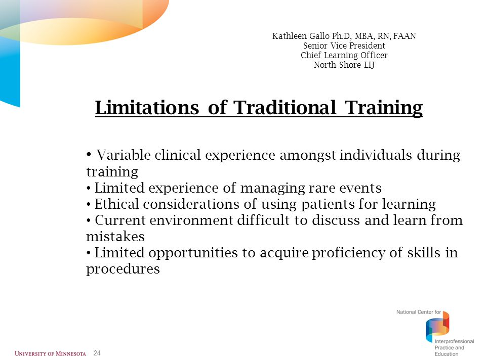 24 Limitations of Traditional Training Variable clinical experience amongst individuals during training Limited experience of managing rare events Eth