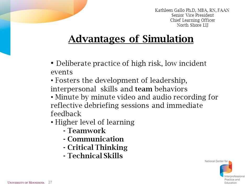 27 Advantages of Simulation Deliberate practice of high risk, low incident events Fosters the development of leadership, interpersonal skills and team