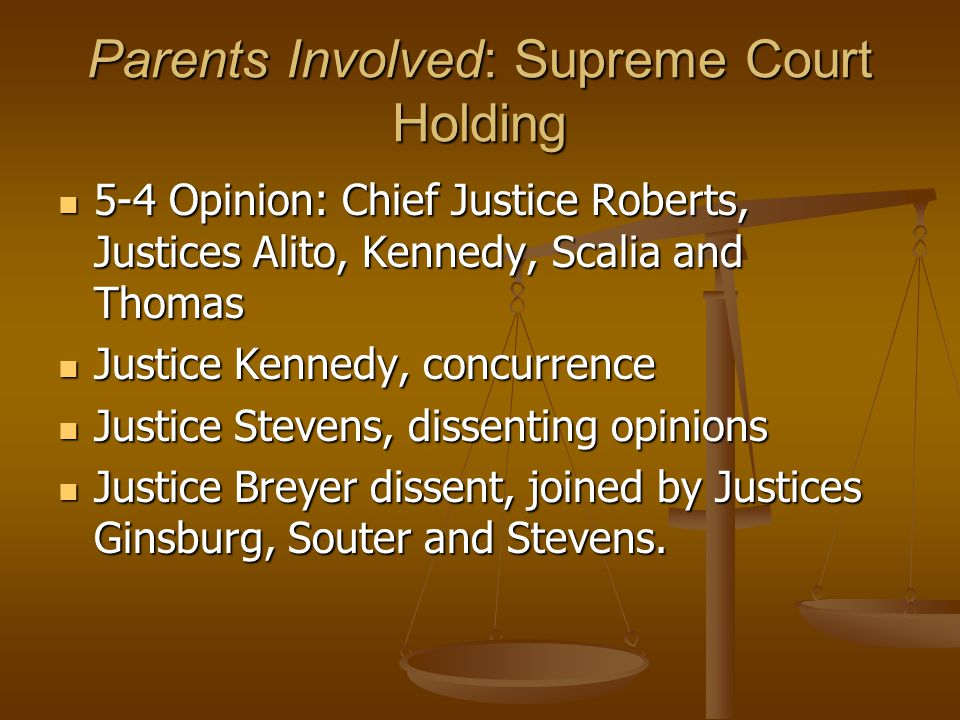 Parents Involved: Supreme Court Holding 5-4 Opinion: Chief Justice Roberts, Justices Alito, Kennedy, Scalia and Thomas 5-4 Opinion: Chief Justice Roberts, Justices Alito, Kennedy, Scalia and Thomas Justice Kennedy, concurrence Justice Kennedy, concurrence Justice Stevens, dissenting opinions Justice Stevens, dissenting opinions Justice Breyer dissent, joined by Justices Ginsburg, Souter and Stevens.