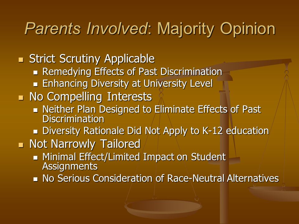 Parents Involved: Majority Opinion Strict Scrutiny Applicable Strict Scrutiny Applicable Remedying Effects of Past Discrimination Remedying Effects of Past Discrimination Enhancing Diversity at University Level Enhancing Diversity at University Level No Compelling Interests No Compelling Interests Neither Plan Designed to Eliminate Effects of Past Discrimination Neither Plan Designed to Eliminate Effects of Past Discrimination Diversity Rationale Did Not Apply to K-12 education Diversity Rationale Did Not Apply to K-12 education Not Narrowly Tailored Not Narrowly Tailored Minimal Effect/Limited Impact on Student Assignments Minimal Effect/Limited Impact on Student Assignments No Serious Consideration of Race-Neutral Alternatives No Serious Consideration of Race-Neutral Alternatives