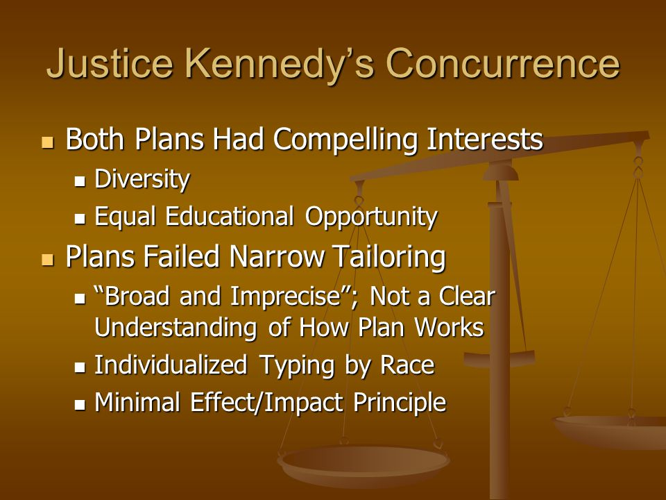 Justice Kennedys Concurrence Both Plans Had Compelling Interests Both Plans Had Compelling Interests Diversity Diversity Equal Educational Opportunity Equal Educational Opportunity Plans Failed Narrow Tailoring Plans Failed Narrow Tailoring Broad and Imprecise; Not a Clear Understanding of How Plan Works Broad and Imprecise; Not a Clear Understanding of How Plan Works Individualized Typing by Race Individualized Typing by Race Minimal Effect/Impact Principle Minimal Effect/Impact Principle