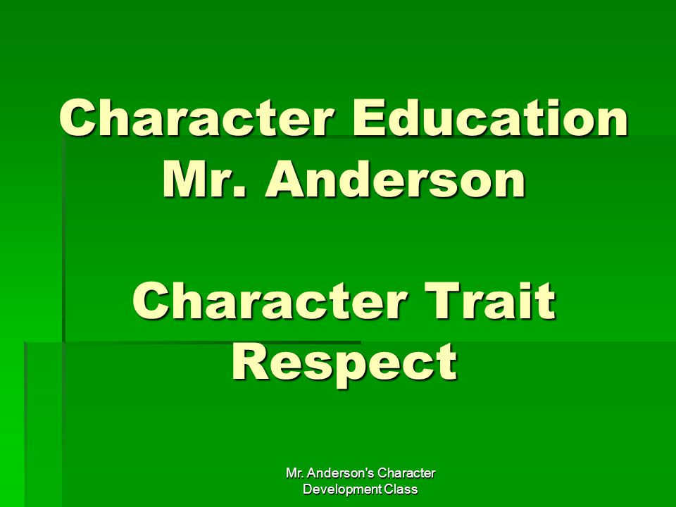 Mr. Anderson s Character Development Class Character Education Mr. Anderson Character Trait Respect