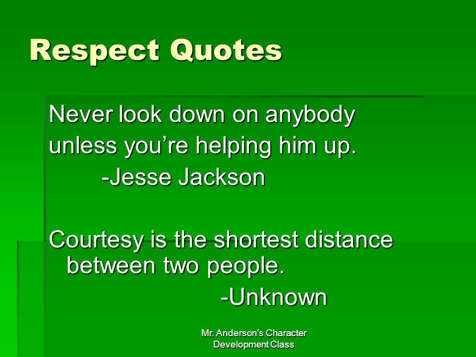 Mr. Anderson's Character Development Class Respect Quotes Never look down on anybody unless youre helping him up. -Jesse Jackson -Jesse Jackson Courte