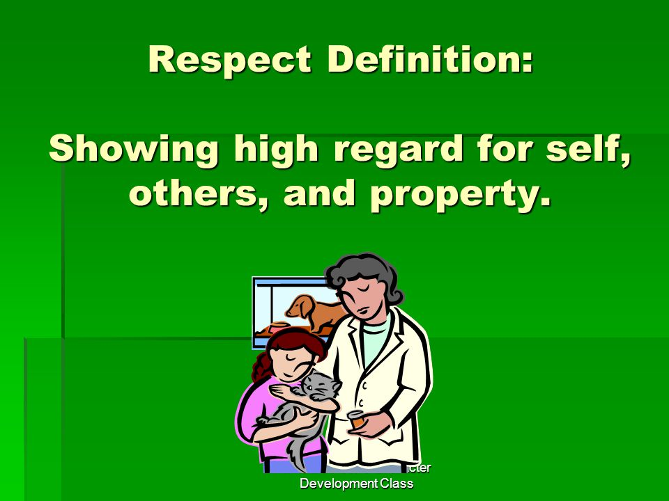 Mr. Anderson's Character Development Class Respect Definition: Showing high regard for self, others, and property.