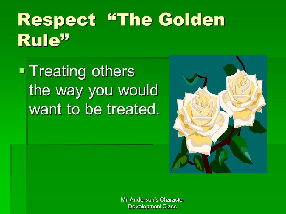 Mr. Anderson's Character Development Class Respect The Golden Rule Treating others the way you would want to be treated. Treating others the way you w