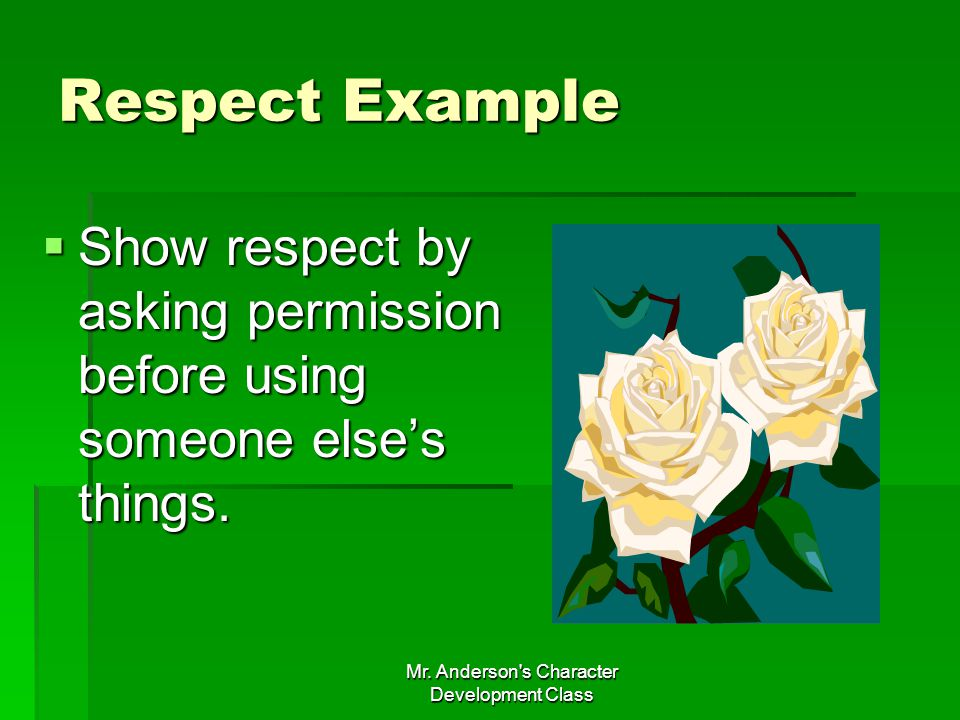 Mr. Anderson's Character Development Class Respect Example Show respect by asking permission before using someone elses things. Show respect by asking
