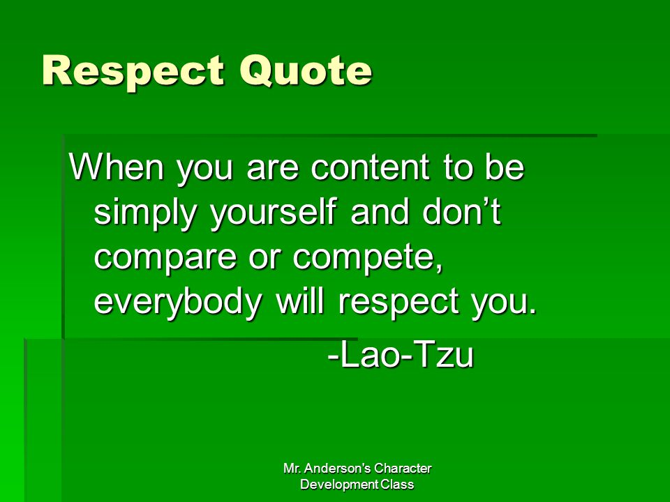 Mr. Anderson's Character Development Class Respect Quote When you are content to be simply yourself and dont compare or compete, everybody will respec