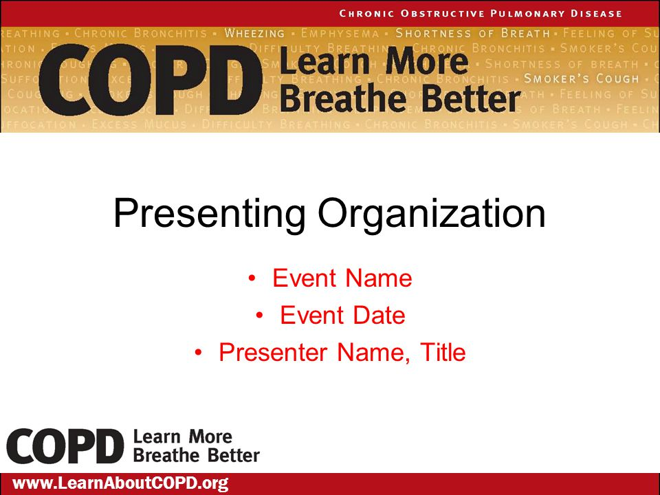 Presenting Organization Event Name Event Date Presenter Name, Title www.LearnAboutCOPD.org