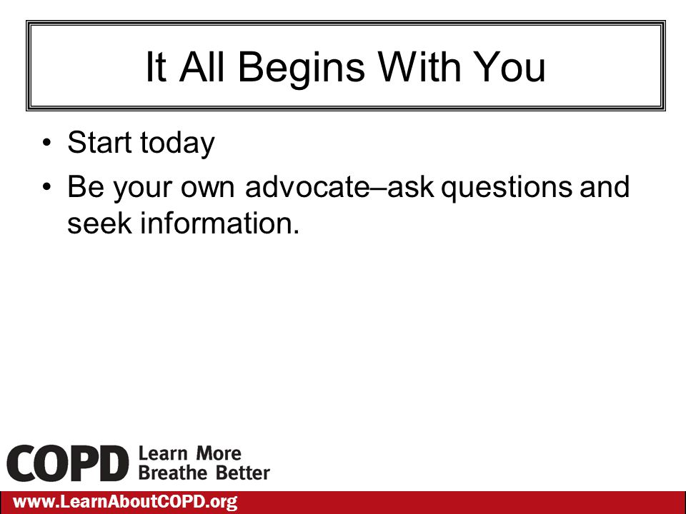 www.LearnAboutCOPD.org It All Begins With You Start today Be your own advocate–ask questions and seek information.