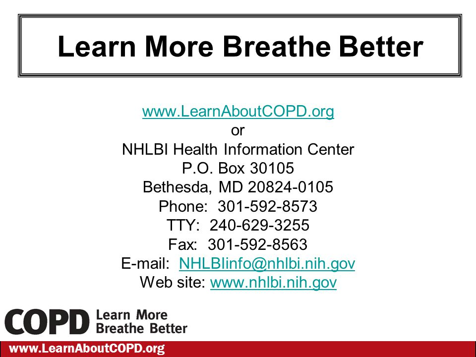 www.LearnAboutCOPD.org Learn More Breathe Better www.LearnAboutCOPD.org or NHLBI Health Information Center P.O. Box 30105 Bethesda, MD 20824-0105 Phon
