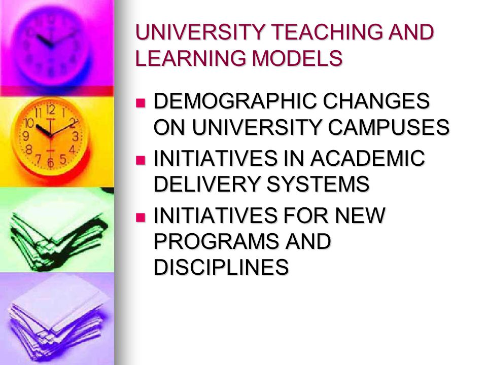 UNIVERSITY TEACHING AND LEARNING MODELS DEMOGRAPHIC CHANGES ON UNIVERSITY CAMPUSES DEMOGRAPHIC CHANGES ON UNIVERSITY CAMPUSES INITIATIVES IN ACADEMIC DELIVERY SYSTEMS INITIATIVES IN ACADEMIC DELIVERY SYSTEMS INITIATIVES FOR NEW PROGRAMS AND DISCIPLINES INITIATIVES FOR NEW PROGRAMS AND DISCIPLINES