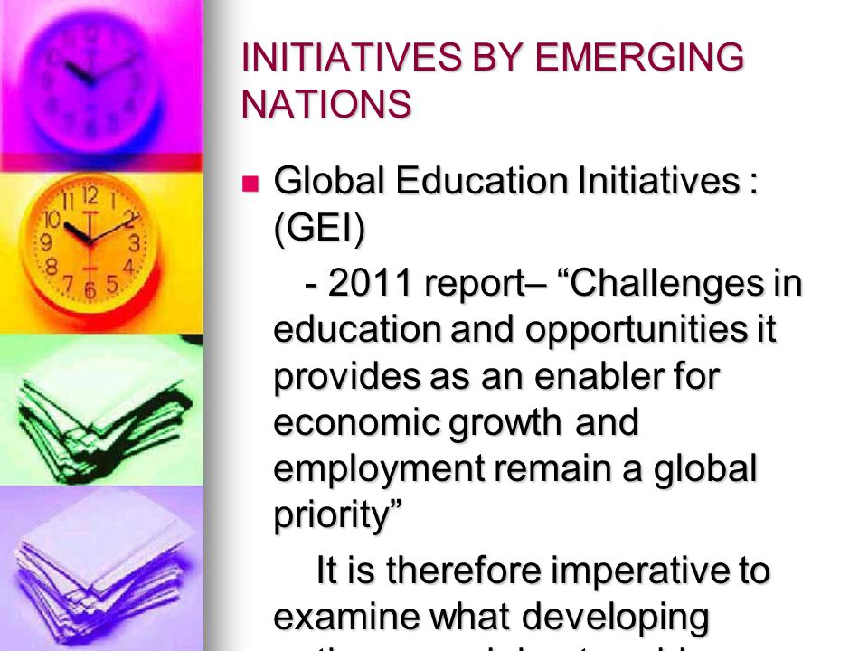 INITIATIVES BY EMERGING NATIONS Global Education Initiatives : (GEI) Global Education Initiatives : (GEI) report– Challenges in education and opportunities it provides as an enabler for economic growth and employment remain a global priority report– Challenges in education and opportunities it provides as an enabler for economic growth and employment remain a global priority It is therefore imperative to examine what developing nations are doing to address these challenges in education: It is therefore imperative to examine what developing nations are doing to address these challenges in education: