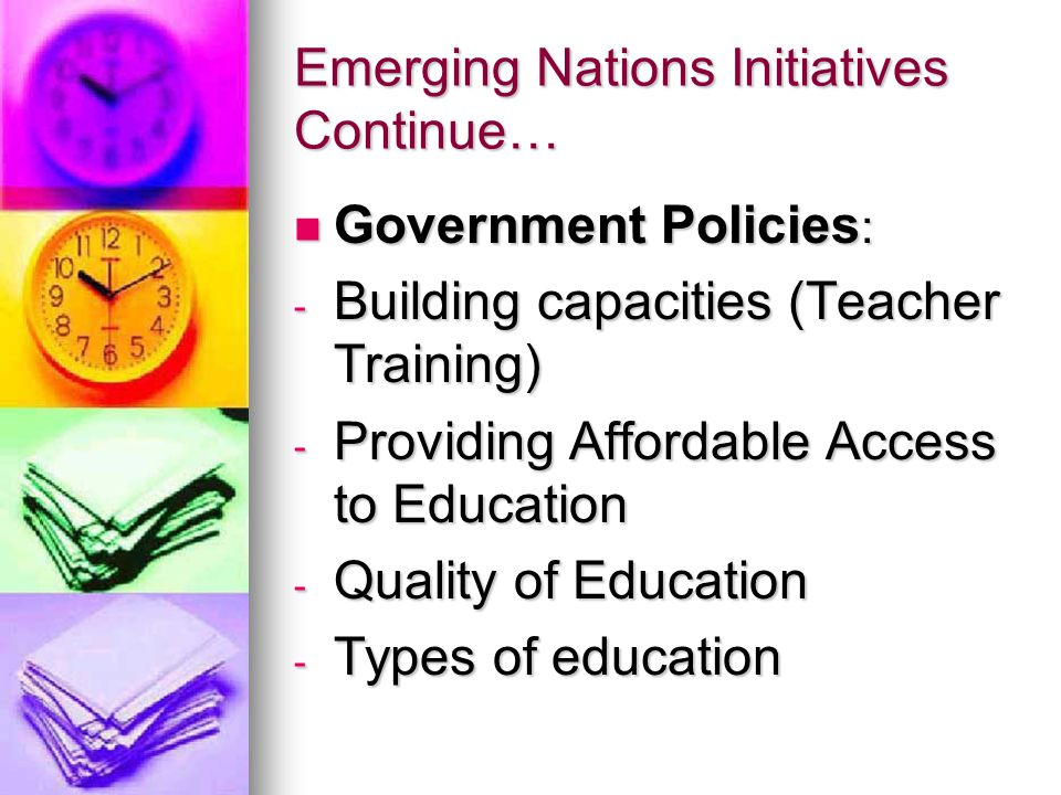 Emerging Nations Initiatives Continue… Government Policies : Government Policies : - Building capacities (Teacher Training) - Providing Affordable Access to Education - Quality of Education - Types of education