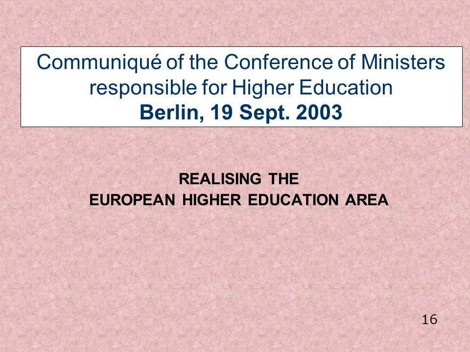 Communiqué of the Conference of Ministers responsible for Higher Education Berlin, 19 Sept. 2003 REALISING THE EUROPEAN HIGHER EDUCATION AREA 16