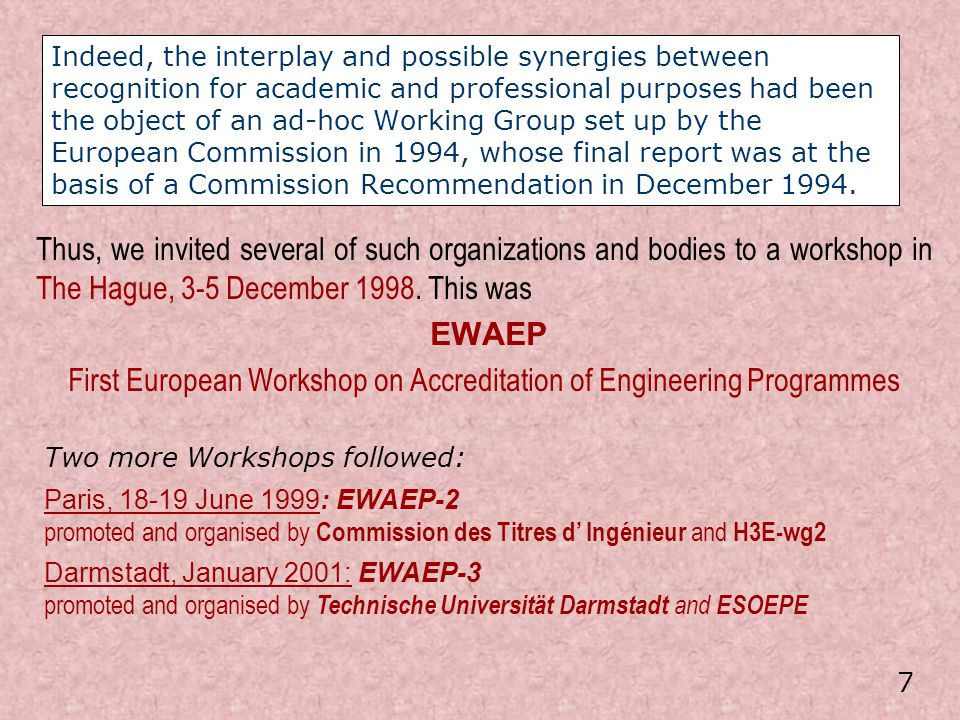 Between EWAEP-2 and EWAEP-3, the representatives of six Associations signed (Paris, 9 September 2000) an Agreement intended to build confidence in systems of accreditation of engineering degree programmes within Europe […] not [yet] intended to harmonise engineering programmes nor accreditation procedures, but simply to assist national agencies and other bodies in planning and developing such systems [and to] facilitate systematic exchange of know-how in accreditation and permanent monitoring of the educational requirements in engineering formation….