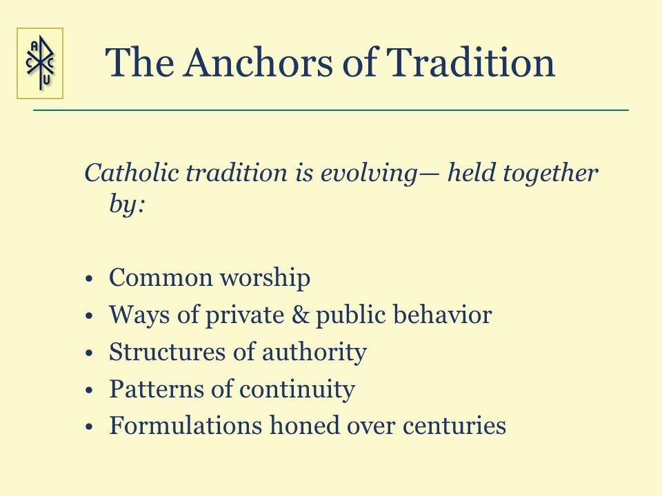 The Anchors of Tradition Catholic tradition is evolving held together by: Common worship Ways of private & public behavior Structures of authority Pat