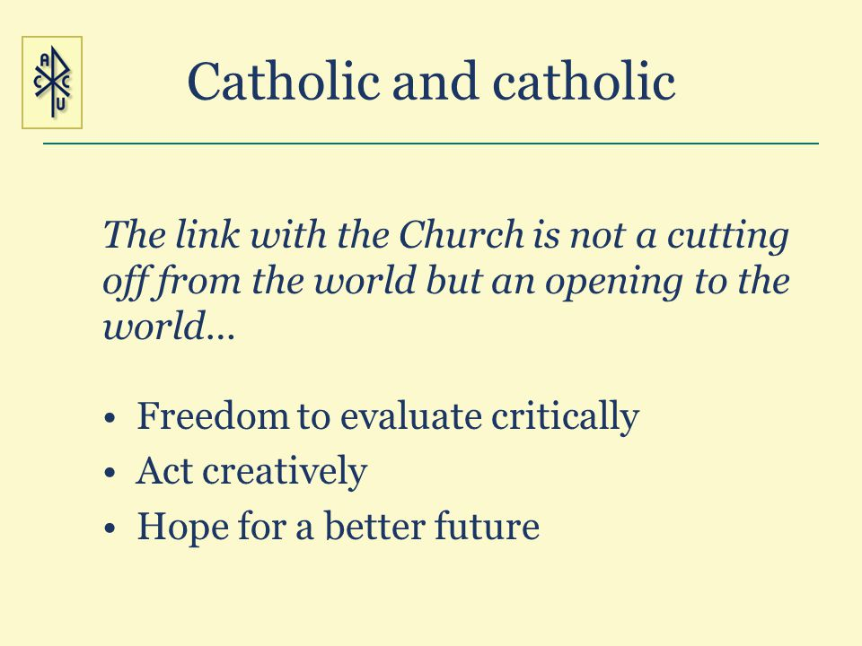 Catholic and catholic The link with the Church is not a cutting off from the world but an opening to the world… Freedom to evaluate critically Act cre