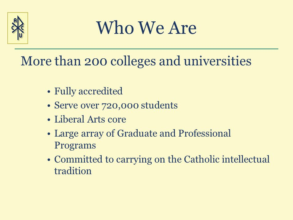 Who We Are More than 200 colleges and universities Fully accredited Serve over 720,000 students Liberal Arts core Large array of Graduate and Professi