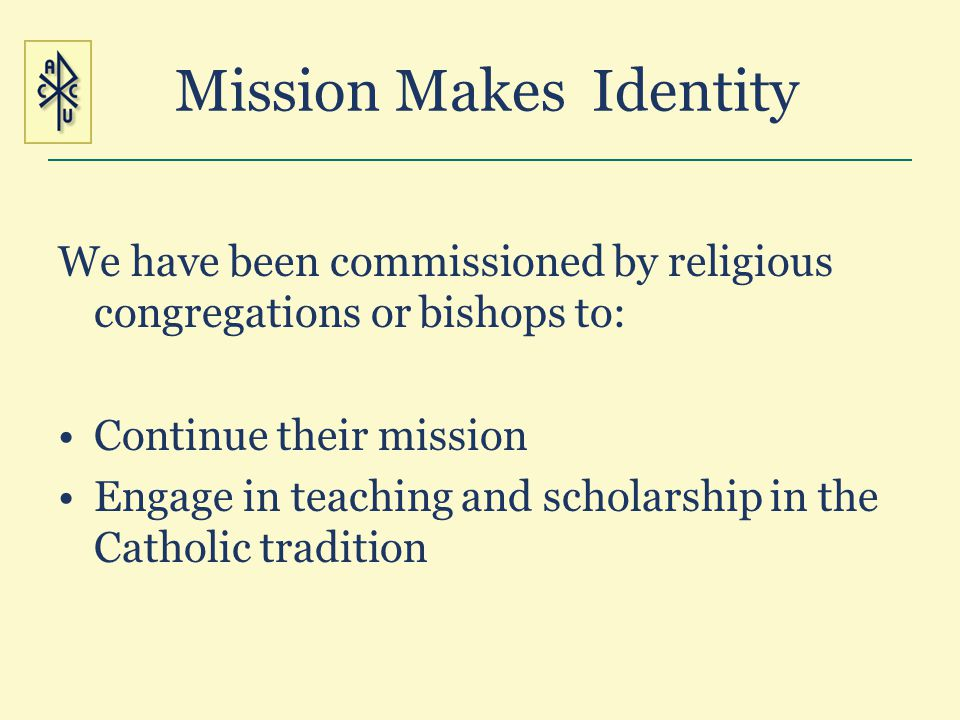 Mission Makes Identity We have been commissioned by religious congregations or bishops to: Continue their mission Engage in teaching and scholarship i