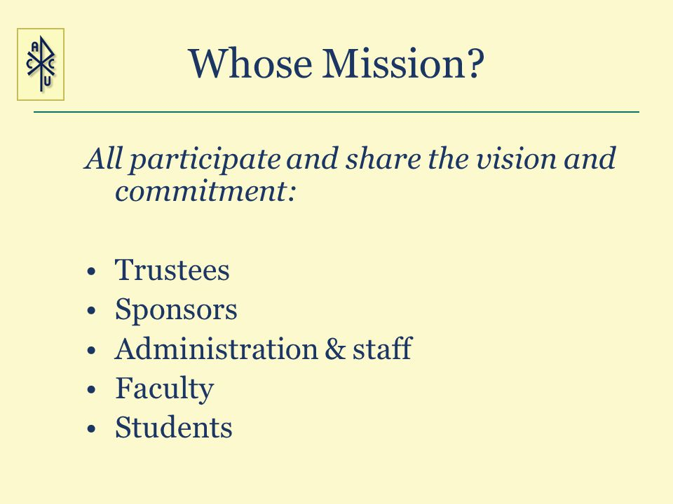 Whose Mission? All participate and share the vision and commitment: Trustees Sponsors Administration & staff Faculty Students