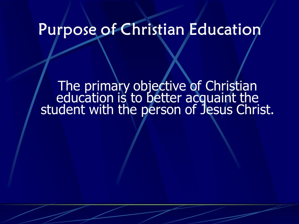 Purpose of Christian Education The primary objective of Christian education is to better acquaint the student with the person of Jesus Christ.