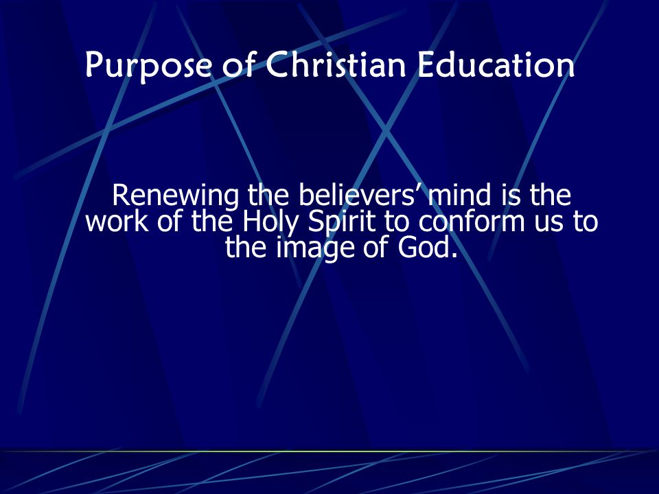 Purpose of Christian Education Renewing the believers mind is the work of the Holy Spirit to conform us to the image of God.