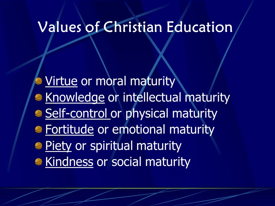 Values of Christian Education Virtue or moral maturity Knowledge or intellectual maturity Self-control or physical maturity Fortitude or emotional maturity Piety or spiritual maturity Kindness or social maturity