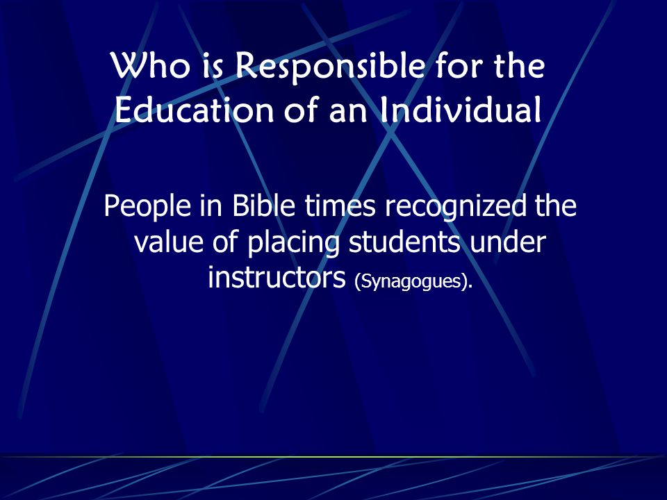 Who is Responsible for the Education of an Individual People in Bible times recognized the value of placing students under instructors (Synagogues).