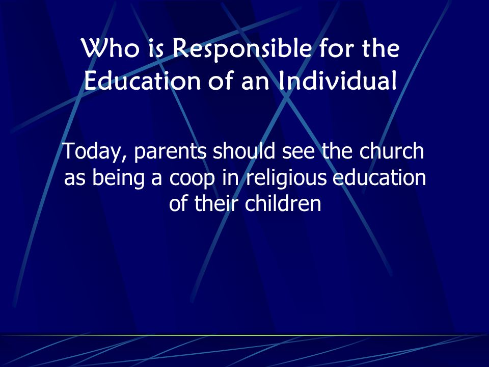 Who is Responsible for the Education of an Individual Today, parents should see the church as being a coop in religious education of their children