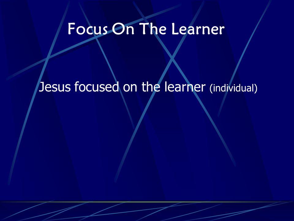 Focus On The Learner Jesus focused on the learner (individual)