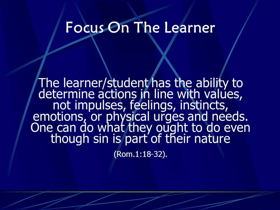 Focus On The Learner The learner/student has the ability to determine actions in line with values, not impulses, feelings, instincts, emotions, or physical urges and needs.