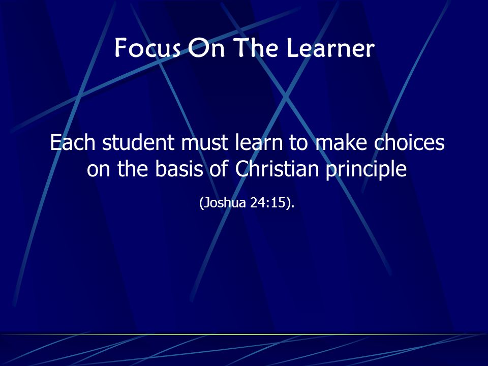 Focus On The Learner Each student must learn to make choices on the basis of Christian principle (Joshua 24:15).
