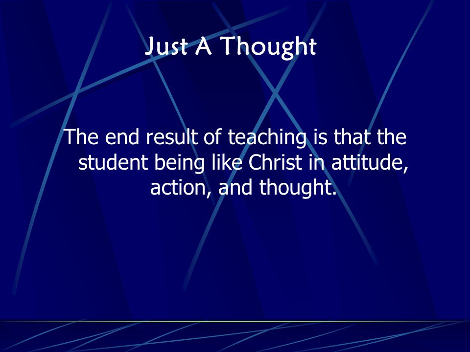 Just A Thought The end result of teaching is that the student being like Christ in attitude, action, and thought.