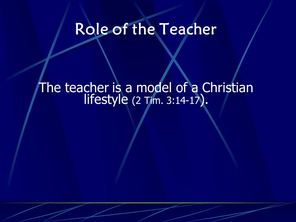 Role of the Teacher The teacher is a model of a Christian lifestyle (2 Tim. 3:14-17 ).