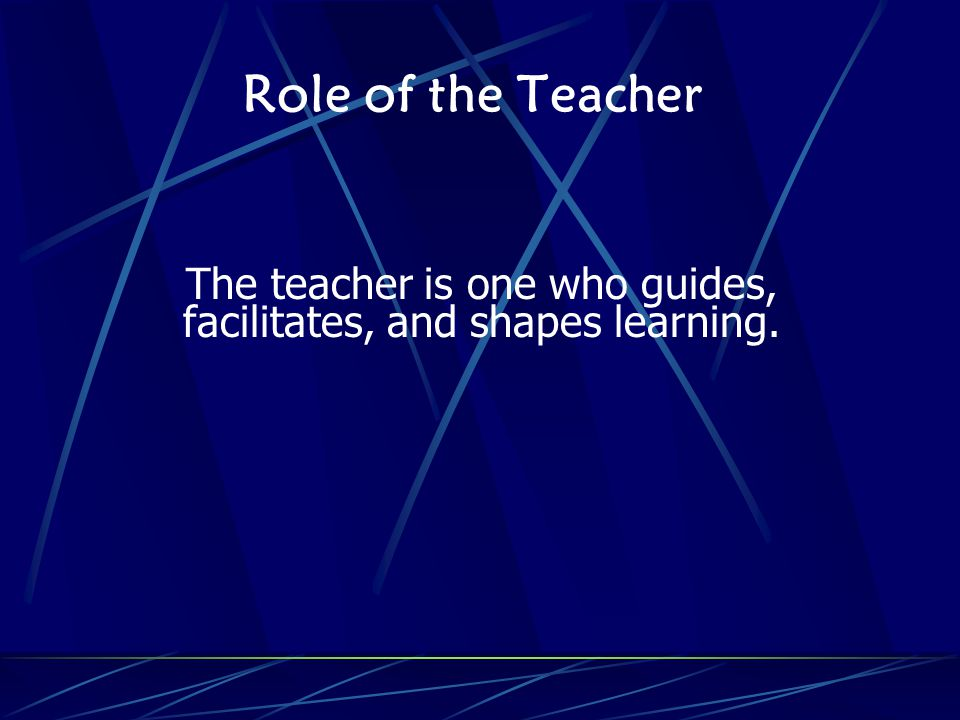 Role of the Teacher The teacher is one who guides, facilitates, and shapes learning.