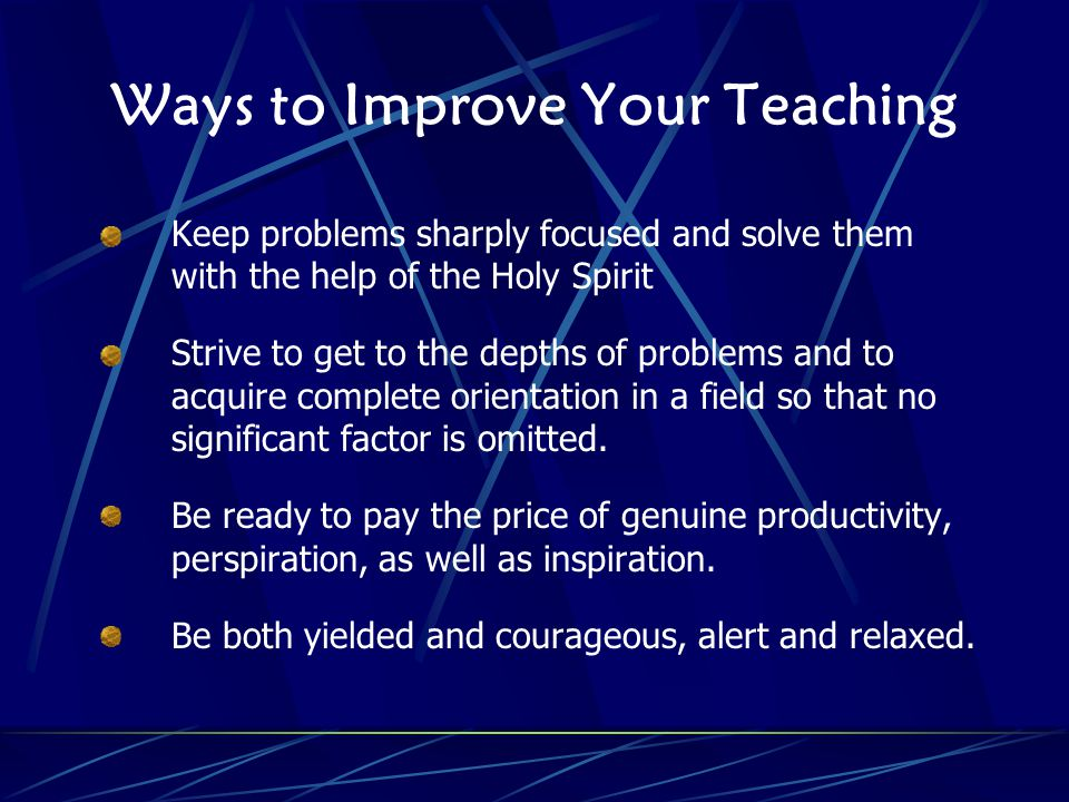 Ways to Improve Your Teaching Keep problems sharply focused and solve them with the help of the Holy Spirit Strive to get to the depths of problems and to acquire complete orientation in a field so that no significant factor is omitted.