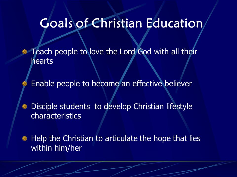Goals of Christian Education Teach people to love the Lord God with all their hearts Enable people to become an effective believer Disciple students to develop Christian lifestyle characteristics Help the Christian to articulate the hope that lies within him/her