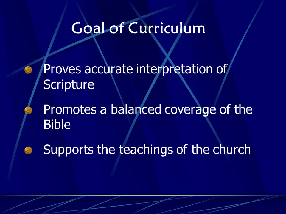 Goal of Curriculum Proves accurate interpretation of Scripture Promotes a balanced coverage of the Bible Supports the teachings of the church