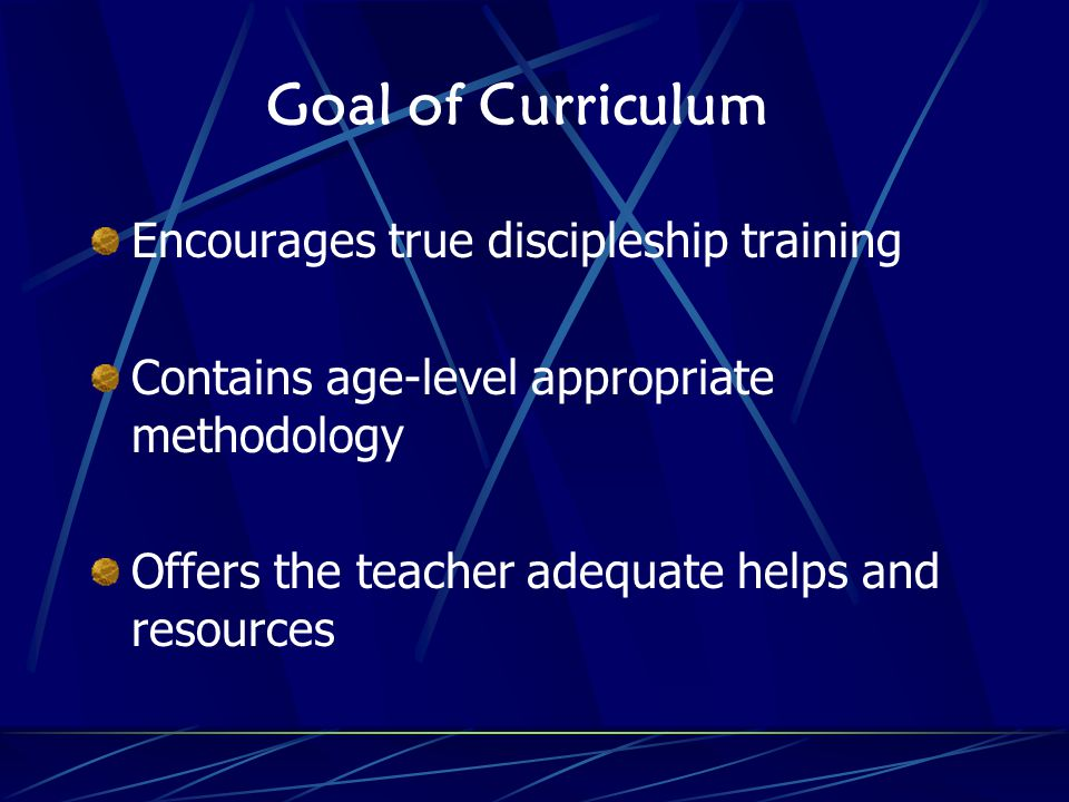 Goal of Curriculum Encourages true discipleship training Contains age-level appropriate methodology Offers the teacher adequate helps and resources