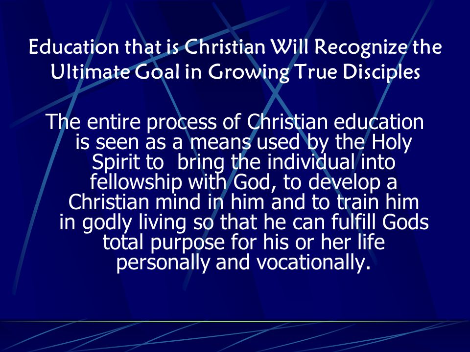 Education that is Christian Will Recognize the Ultimate Goal in Growing True Disciples The entire process of Christian education is seen as a means used by the Holy Spirit to bring the individual into fellowship with God, to develop a Christian mind in him and to train him in godly living so that he can fulfill Gods total purpose for his or her life personally and vocationally.