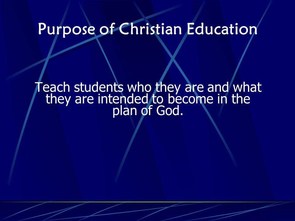 Purpose of Christian Education Teach students who they are and what they are intended to become in the plan of God.