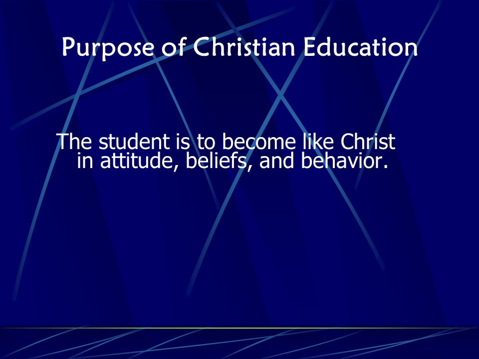 Purpose of Christian Education The student is to become like Christ in attitude, beliefs, and behavior.