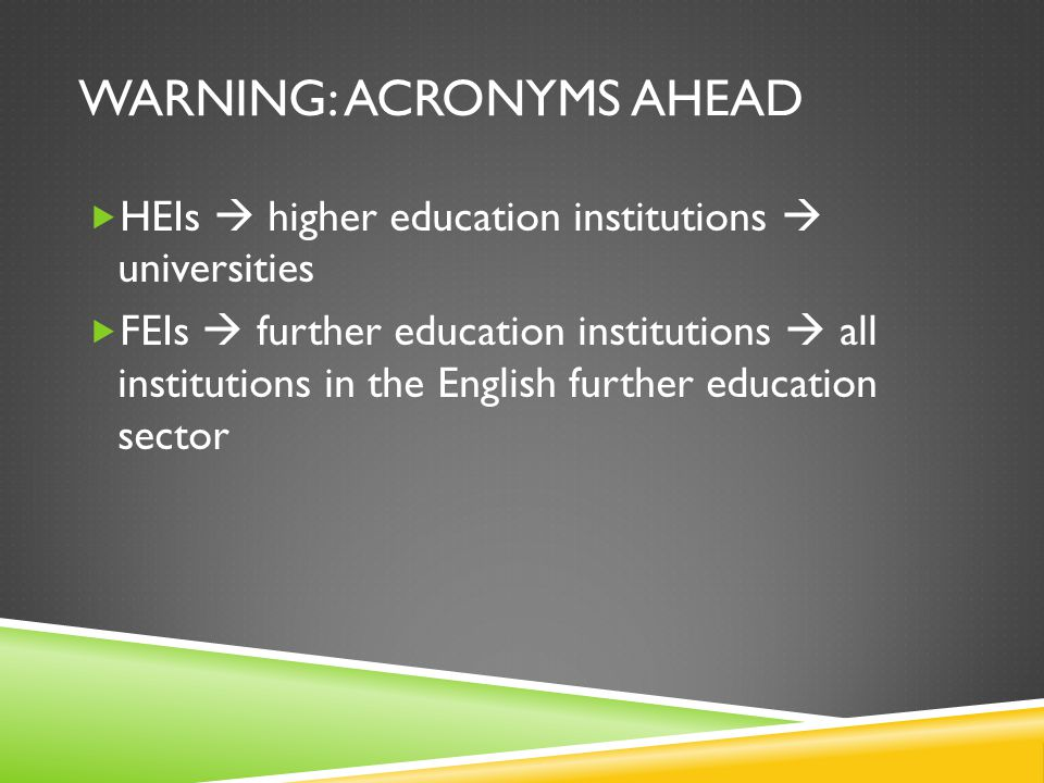 WARNING: ACRONYMS AHEAD HEIs higher education institutions universities FEIs further education institutions all institutions in the English further education sector
