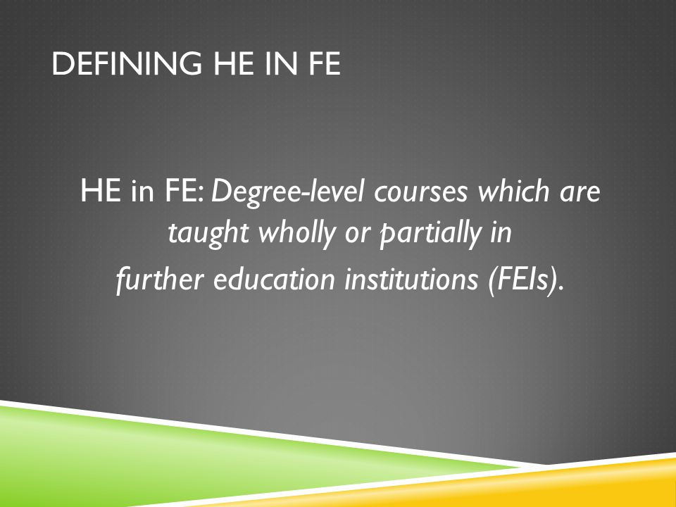 DEFINING HE IN FE HE in FE: Degree-level courses which are taught wholly or partially in further education institutions (FEIs).