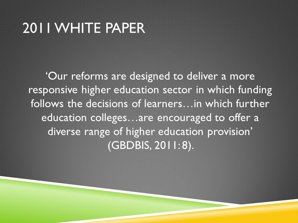 2011 WHITE PAPER Our reforms are designed to deliver a more responsive higher education sector in which funding follows the decisions of learners…in which further education colleges…are encouraged to offer a diverse range of higher education provision (GBDBIS, 2011: 8).